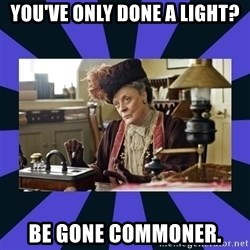 Maggie Smith being a boss - You've only done a Light? Be gone commoner.