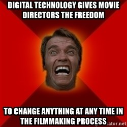Angry Arnold - Digital technology gives movie directors the freedom to change anything at any time in the filmmaking process