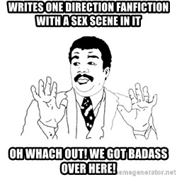 we got a badass over here - Writes one direction fanfiction with a sex scene in it oh whach out! we got badass over here!