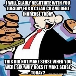 Wimpy - I will gladly negotiate with you Tuesday for a clean CR and debt increase today This did not make sense when you were six, why does it make sense today?