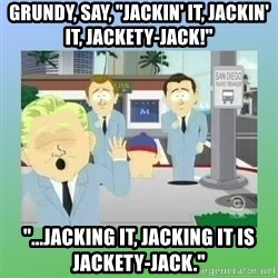 "Jackin it in San Diego - Grundy, say, ""Jackin' it, jackin' it, jackety-jack!"" ""...Jacking it, jacking it is jackety-jack."""