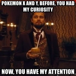 you had my curiosity dicaprio - Pokemon X and Y, before, you had my curiosity Now, you have my attention