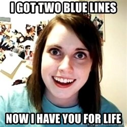 Clingy Girlfriend - i got two blue lines now i have you for life