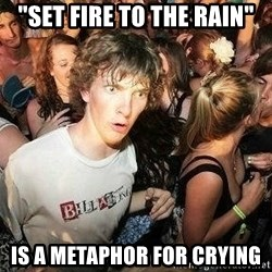 """-Sudden Clarity Clarence - """"Set Fire to the Rain"""" is a metaphor for crying"""