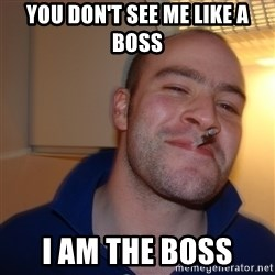 Good Guy Greg - You don't see me like a boss I am the BOSS