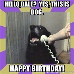 Yes, this is dog! - Hello,Dale?  Yes, this is dog. Happy birthday!