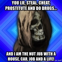 Scytheman - You lie, steal, cheat, prostitute and do drugs... and I am the nut jub with a house, car, job and a life!