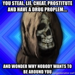 Scytheman - You steal, lie, cheat, prostitute and have a drug proplem.... and wonder why NOBODY wants to be around YOU