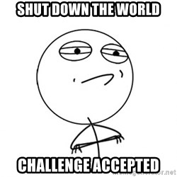 Challenge Accepted - shut down the world challenge accepted