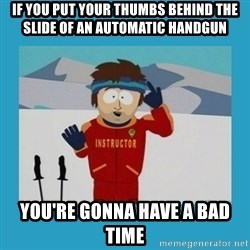 you're gonna have a bad time guy - If you put your thumbs behind the slide of an automatic handgun You're gonna have a bad time