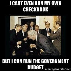 Rich Men Laughing - I cant even run my own checkbook  But I can run the government budget