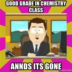 annd its gone - Good grade in Chemistry Class annds its gone