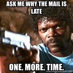 Pulp Fiction - Ask me why the mail is late One. More. Time.