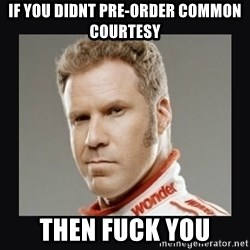 ricky bobby  - if you didnt pre-order common courtesy then fuck you