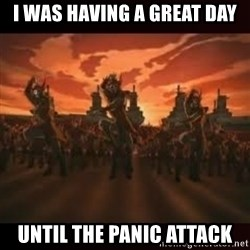 Fire Nation attack - I was having a great day Until the panic attack