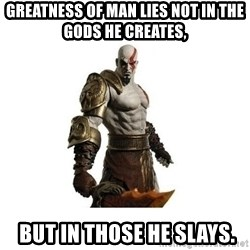 Kratos meme  - greatness of man lies not in the gods he creates,  but in those he slays.