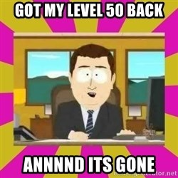 annd its gone - Got my level 50 back annnnd its gone