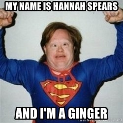 Retarded Superman - MY NAME IS HANNAH SPEARS AND I'M A GINGER