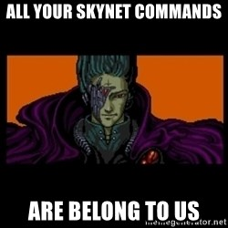 All your base are belong to us - ALL YOUR skynet commands ARE BELONG TO US