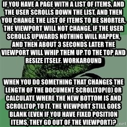 Philosoraptor - if you have a page with a list of items, and the user scrolls down the list, and then you change the list of items to be shorter, the viewport will not change, if the user scrolls upwards nothing will happen, and then about 3 seconds later the viewport will whip them up to the top and resize itself. Workaround when you do something that changes the length of the document scrollTop(0) or calculate where the new bottom is and scrollTop to it. The viewport still goes blank (even if you have fixed position items, they go out of the viewport)?