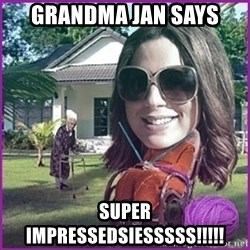 jansies - Grandma Jan Says SUPER IMPRESSEDSIESSSSS!!!!!