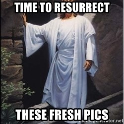 Hell Yeah Jesus - TIME TO RESURRECT THESE FRESH PICS