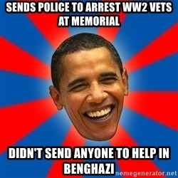 Obama - sends police to arrest ww2 vets at memorial didn't send anyone to help in benghazi