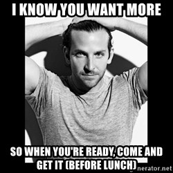 Bradley cooper need sexy help - i know you want more  so when you're ready, come and get it (before lunch)