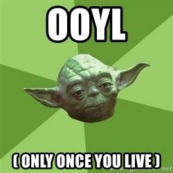Advice Yoda Gives - ooyl ( only once you live )