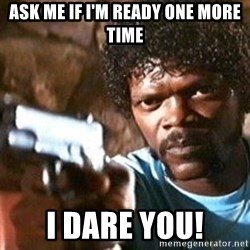 Pulp Fiction - ASK ME IF I'M READY ONE MORE TIME I DARE YOU!