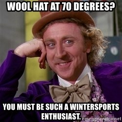 Willy Wonka - Wool hat at 70 degrees? you must be such a wintersports enthusiast.