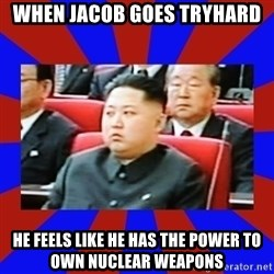 kim jong un - WHEN JACOB GOES TRYHARD HE FEELS LIKE HE HAS THE POWER TO OWN NUCLEAR WEAPONS