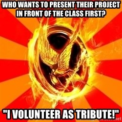 "Typical fan of the hunger games - Who wants to present their project in front of the class first? ""I volunteer as tribute!"""