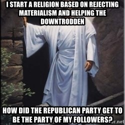 Hell Yeah Jesus - i start a religion based on rejecting materialism and helping the downtrodden how did the republican party get to be the party of my followers?