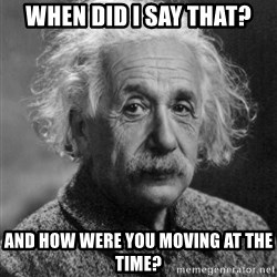 Professor Einstein - When did I say that? And how were you moving at the time?