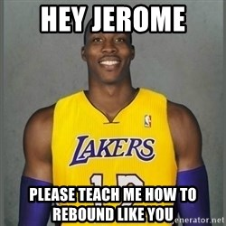 Dwight Howard Lakers - HEY JEROME  Please teach me how to rebound like you