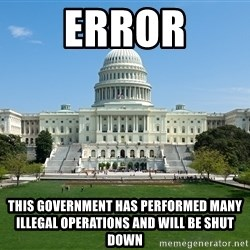 Capitol Hill Shutdown - ERROR THIS GOVERNMENT HAS PERFORMED MANY ILLEGAL OPERATIONS AND WILL BE SHUT DOWN