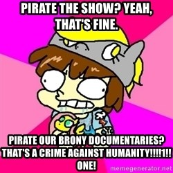 rabid idiot brony - Pirate the show? yeah, that's fine. Pirate our brony documentaries? That's a crime against humanity!!!!1!!one!