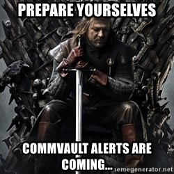 Eddard Stark - Prepare yourselves CommVault alerts are coming...