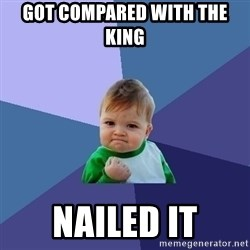 Success Kid - Got compared with the king  NAILED IT