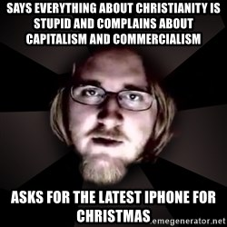 typical atheist - says everything about christianity is stupid and complains about capitalism and commercialism asks for the latest iphone for christmas