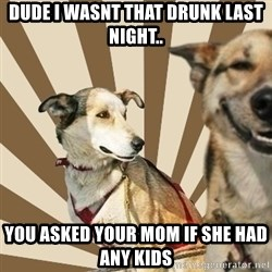 Stoner dogs concerned friend - Dude I wasnt that drunk last night.. You asked your mom if she had any kids