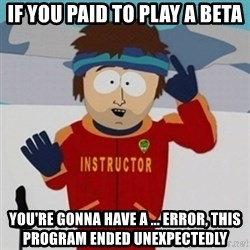 SouthPark Bad Time meme - if you paid to play a beta you're gonna have a ... error, this program ended unexpectedly