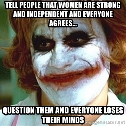 joker nurse - Tell people that women are strong and independent and everyone agrees... Question them and everyone loses their minds