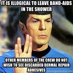 Spock - It is illogical to leave band-aids in the shower Other members of the crew do not wish to see discarded dermal repair adhesives