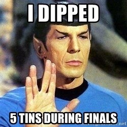 Spock - I dipped 5 tins during finals