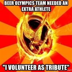 "Typical fan of the hunger games - Beer Olympics team needed an extra athlete ""I VOLUNTEER AS TRIBUTE"""