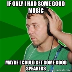 Sarcastic Soundman - If only i had some good music maybe i could get some good speakers