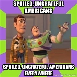 X, X Everywhere  - Spoiled, ungrateful Americans Spoiled, ungrateful Americans everywhere