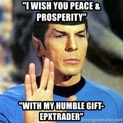 "Spock - ""I wish you Peace & prosperity"" ""with my humble gift-epxtrader"""